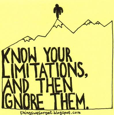 Know Your Limitations And Ignore Them The Truth About